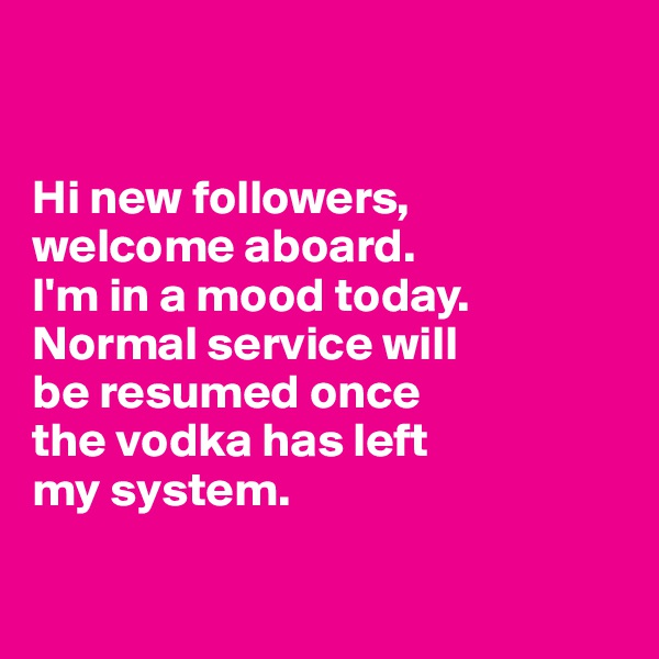 Hi new followers,  welcome aboard.  I'm in a mood today.  Normal service will  be resumed once  the vodka has left  my system.