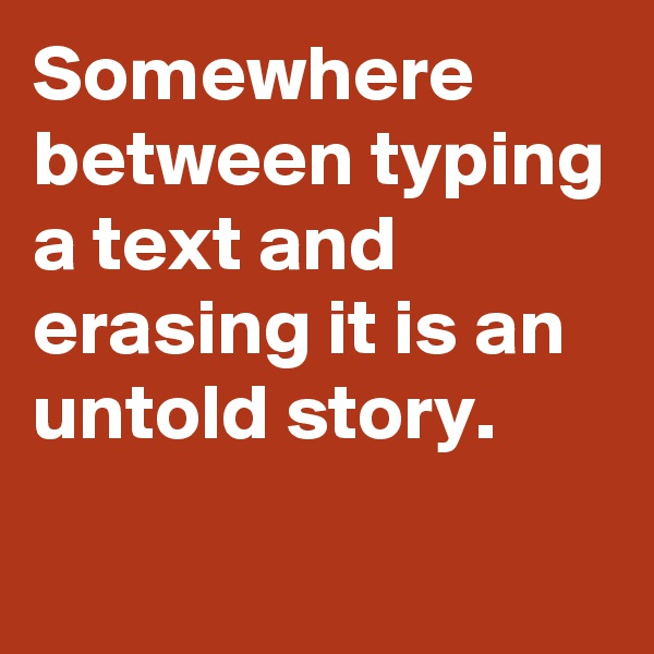 Somewhere between typing a text and erasing it is an untold story.