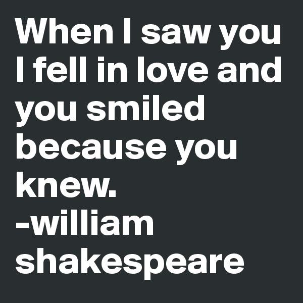When I saw you I fell in love and you smiled because you knew. -william shakespeare
