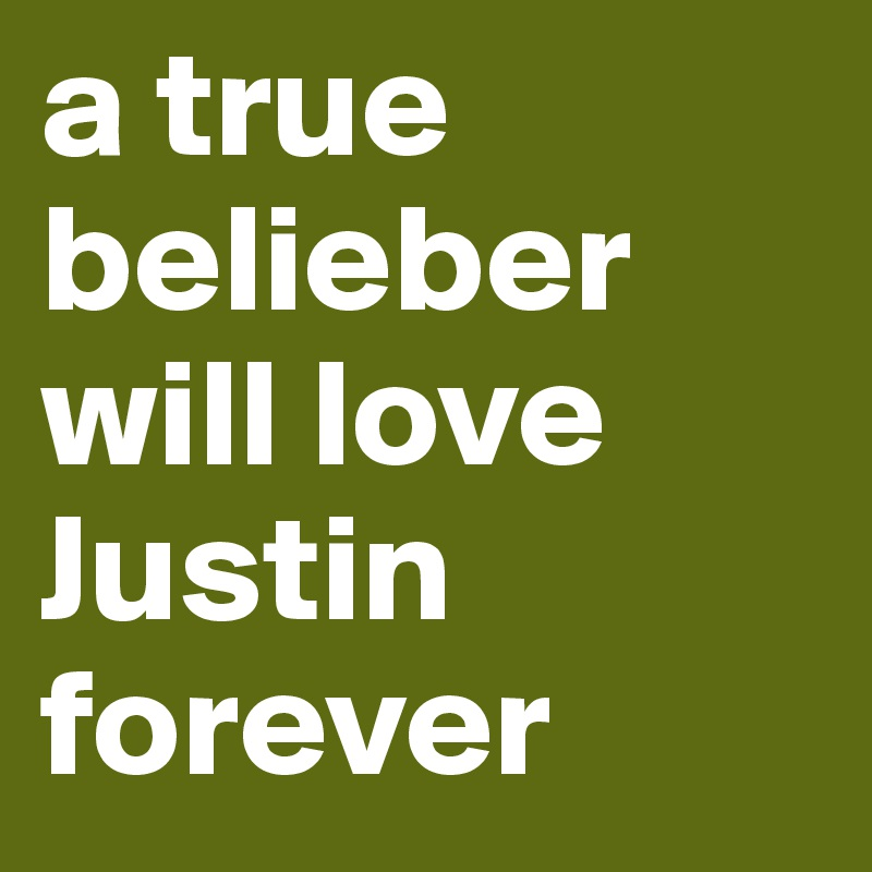 a true belieber will love Justin forever