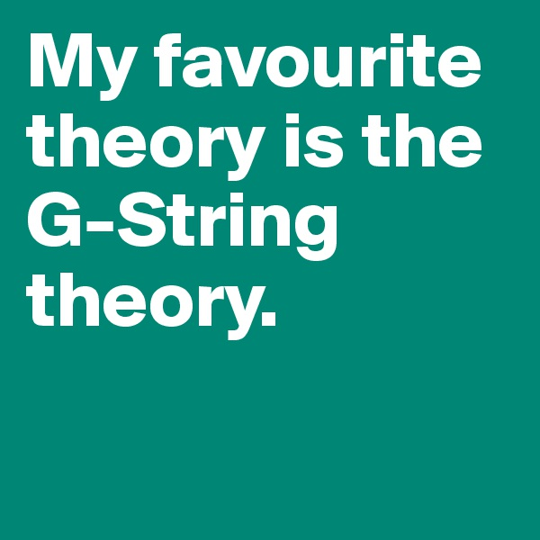 My favourite theory is the G-String theory.