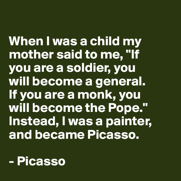 "When I was a child my mother said to me, ""If  you are a soldier, you  will become a general.  If you are a monk, you  will become the Pope.""  Instead, I was a painter, and became Picasso.  - Picasso"