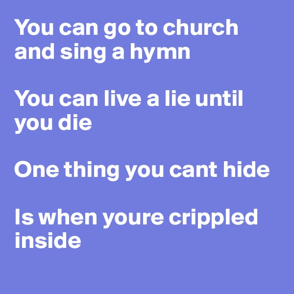 You can go to church and sing a hymn  You can live a lie until you die  One thing you cant hide  Is when youre crippled inside