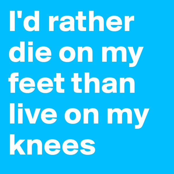 I'd rather die on my feet than live on my knees