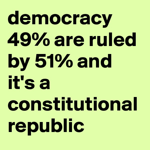 democracy 49% are ruled by 51% and it's a constitutional republic