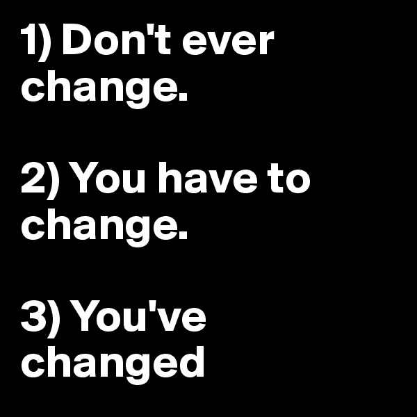 1) Don't ever change.  2) You have to change.  3) You've changed