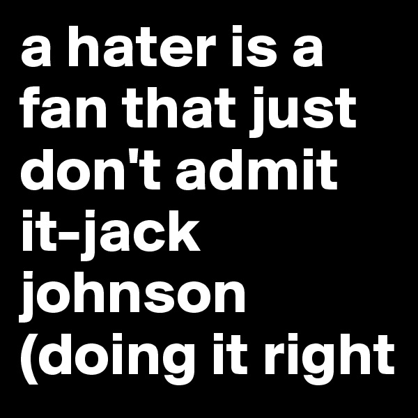 a hater is a fan that just don't admit it-jack johnson (doing it right