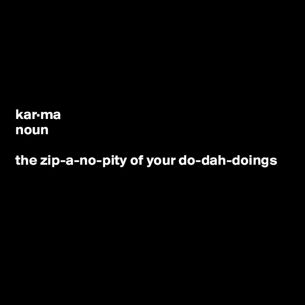 kar·ma noun  the zip-a-no-pity of your do-dah-doings