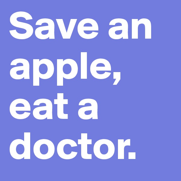 Save an apple, eat a doctor.