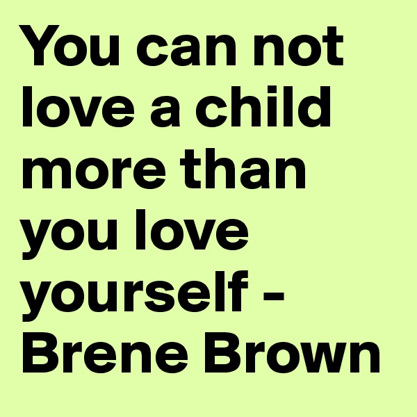You can not love a child more than you love yourself - Brene Brown
