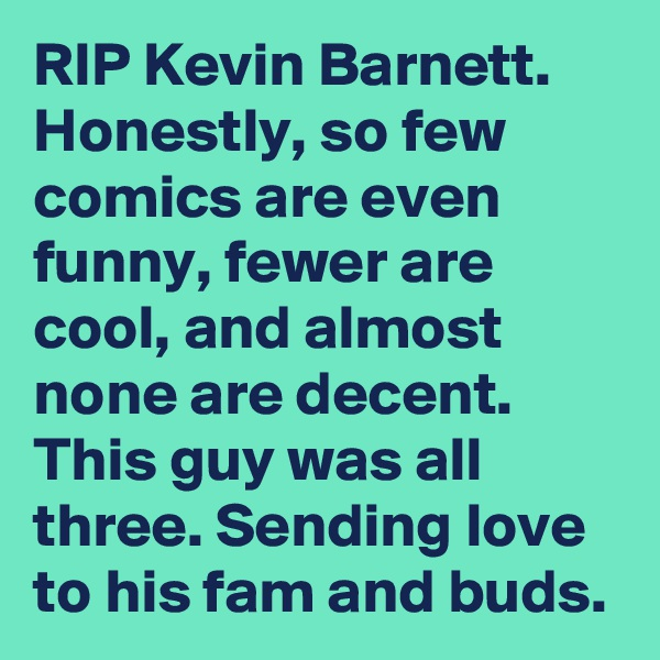 RIP Kevin Barnett. Honestly, so few comics are even funny, fewer are cool, and almost none are decent. This guy was all three. Sending love to his fam and buds.