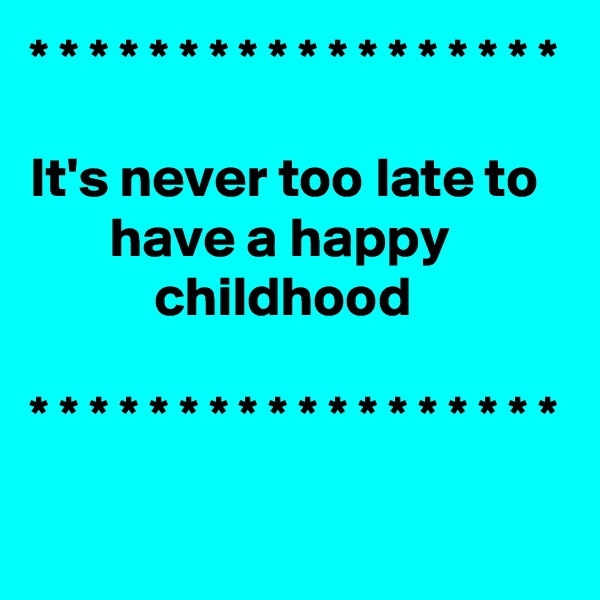 * * * * * * * * * * * * * * * * * *   It's never too late to          have a happy                      childhood  * * * * * * * * * * * * * * * * * *