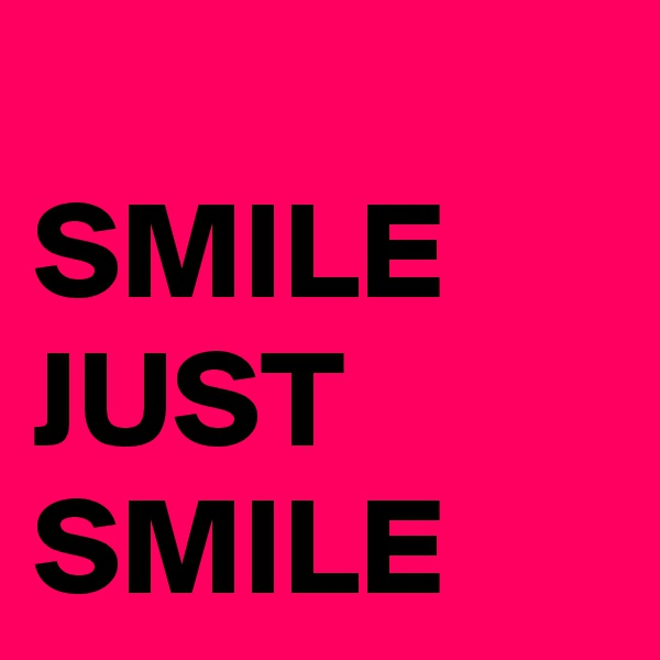 SMILE JUST SMILE