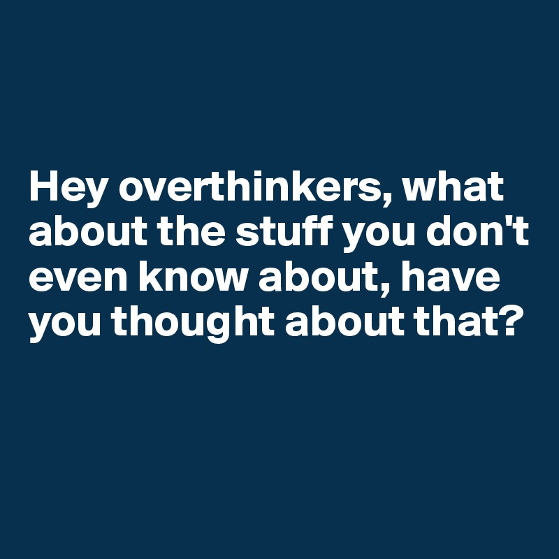 Hey overthinkers, what about the stuff you don't even know about, have you thought about that?