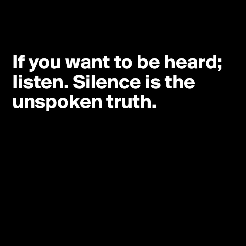 If you want to be heard; listen. Silence is the unspoken truth.