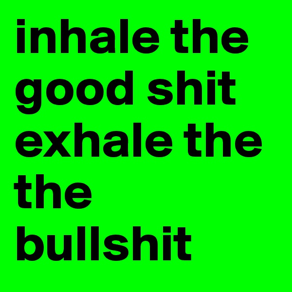 inhale the good shit exhale the the bullshit