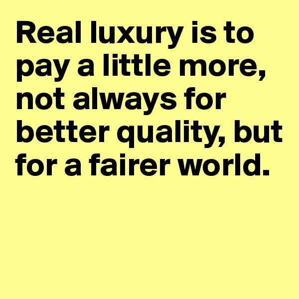 Real luxury is to pay a little more, not always for better quality, but for a fairer world.