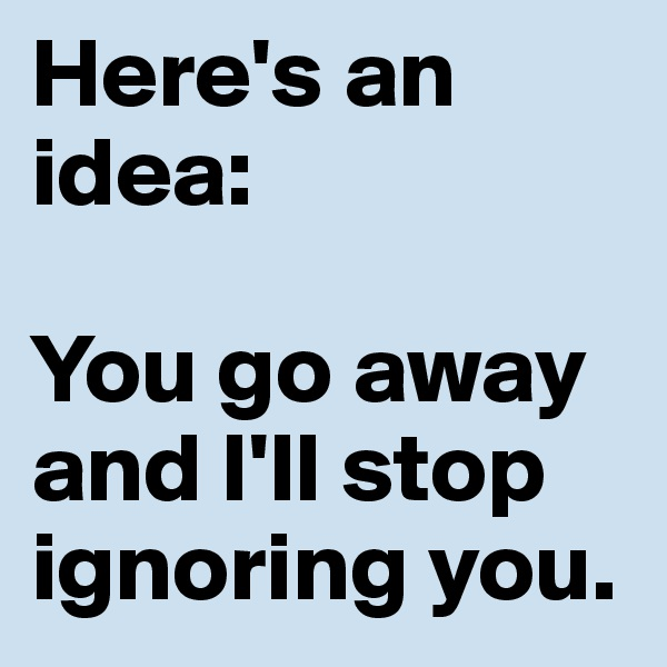 Here's an idea:  You go away and I'll stop ignoring you.