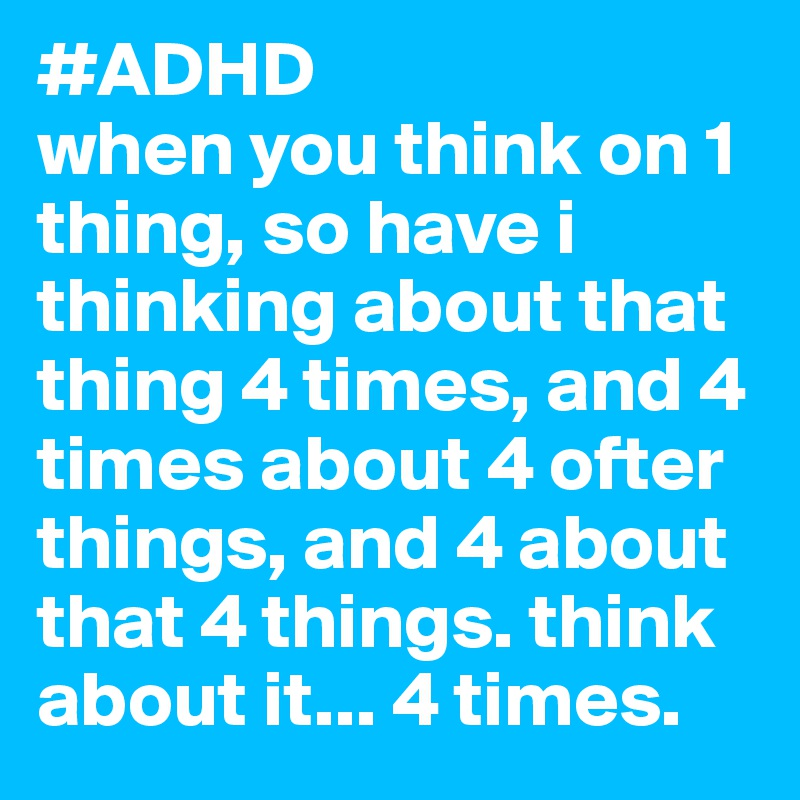 #ADHD  when you think on 1 thing, so have i thinking about that thing 4 times, and 4 times about 4 ofter things, and 4 about that 4 things. think about it... 4 times.