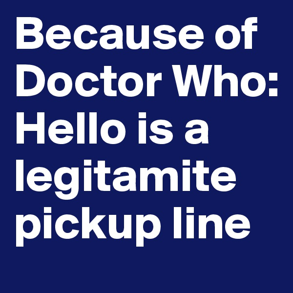 Because of Doctor Who: Hello is a legitamite pickup line
