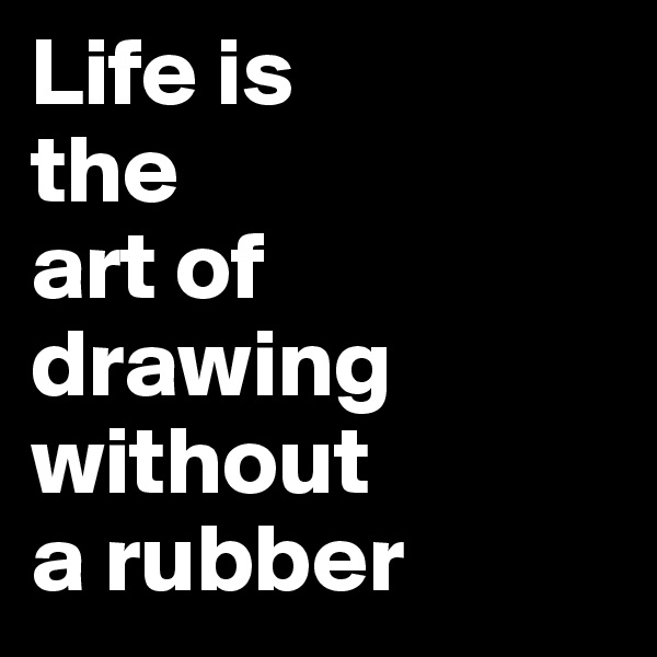Life is the art of drawing without  a rubber