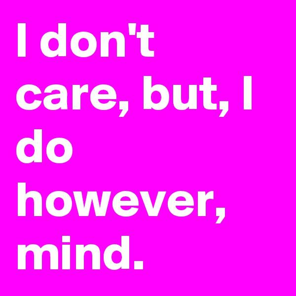 I don't care, but, I do however, mind.