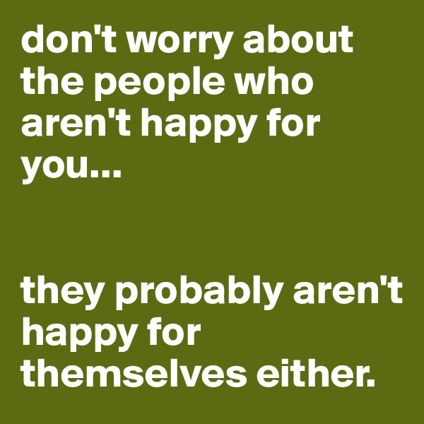 don't worry about the people who aren't happy for you...    they probably aren't happy for themselves either.