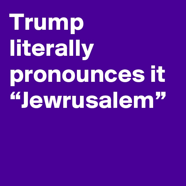 "Trump literally pronounces it ""Jewrusalem"""