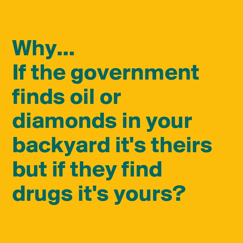 Why... If the government finds oil or diamonds in your backyard it's theirs but if they find drugs it's yours?