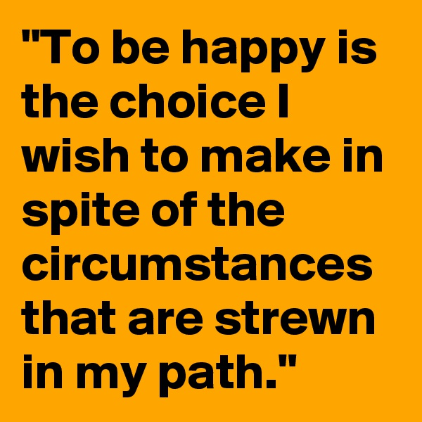 """""""To be happy is the choice I wish to make in spite of the circumstances that are strewn in my path."""""""