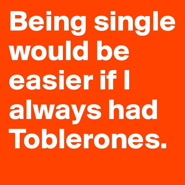 Being single would be easier if I always had Toblerones.