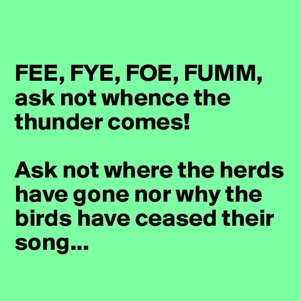 FEE, FYE, FOE, FUMM, ask not whence the thunder comes!  Ask not where the herds have gone nor why the birds have ceased their song...