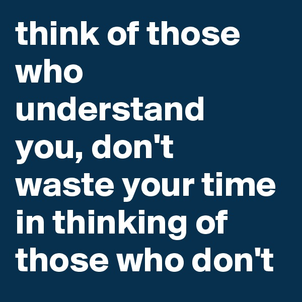 think of those who understand you, don't waste your time in thinking of those who don't