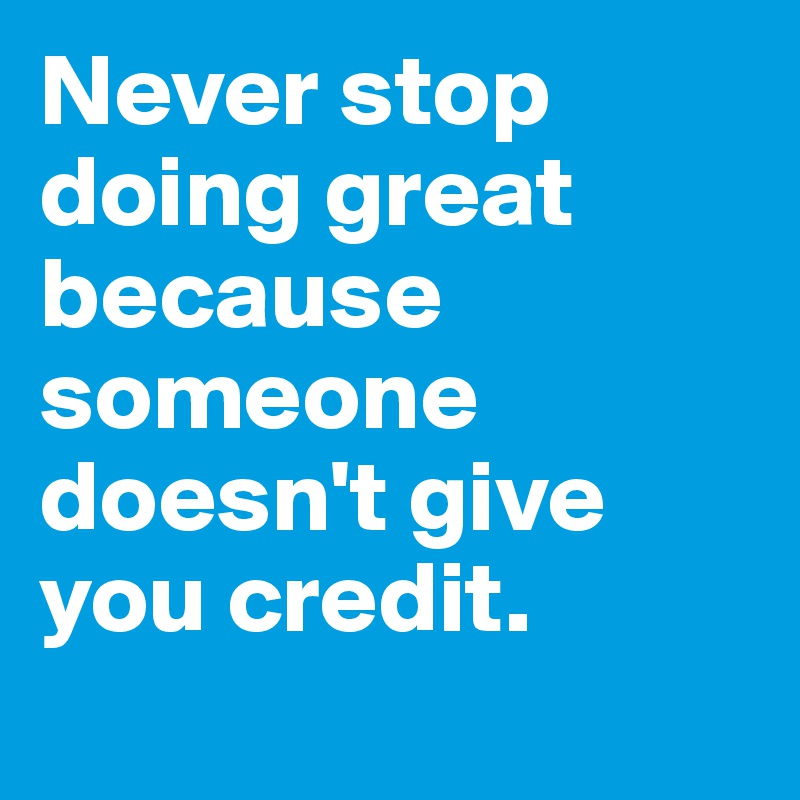 Never stop doing great because someone doesn't give you credit.