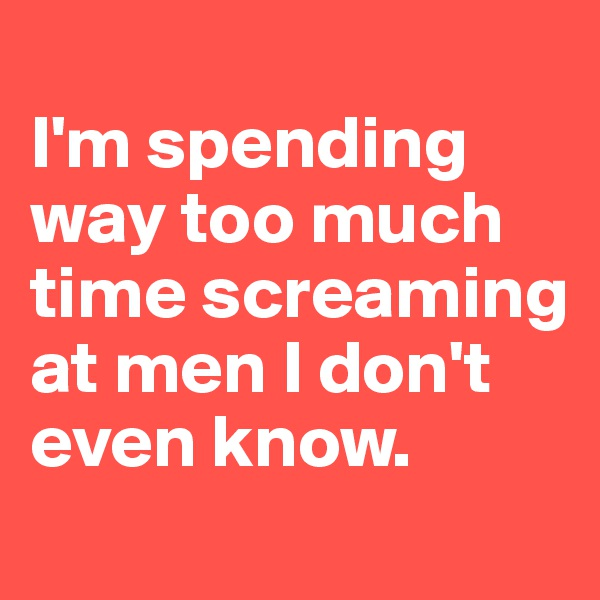 I'm spending way too much time screaming at men I don't even know.