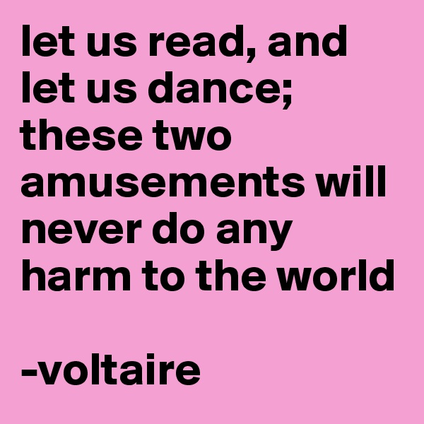 let us read, and let us dance; these two amusements will never do any harm to the world  -voltaire