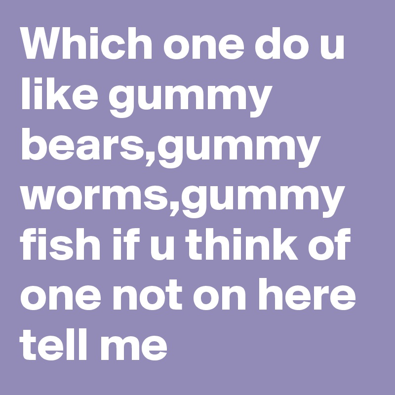 Which one do u like gummy bears,gummy worms,gummy fish if u think of one not on here tell me