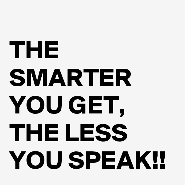 THE SMARTER YOU GET, THE LESS YOU SPEAK!!