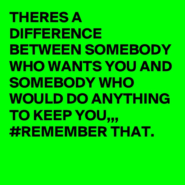 THERES A DIFFERENCE BETWEEN SOMEBODY WHO WANTS YOU AND SOMEBODY WHO WOULD DO ANYTHING TO KEEP YOU,,, #REMEMBER THAT.