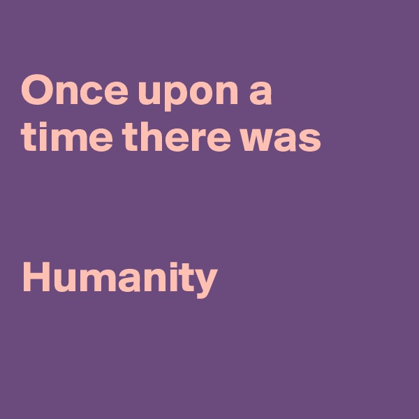 Once upon a time there was   Humanity