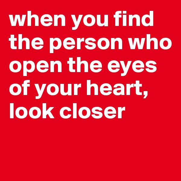 when you find the person who open the eyes of your heart, look closer