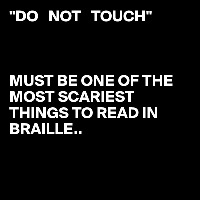 """DO   NOT   TOUCH""    MUST BE ONE OF THE  MOST SCARIEST THINGS TO READ IN BRAILLE.."
