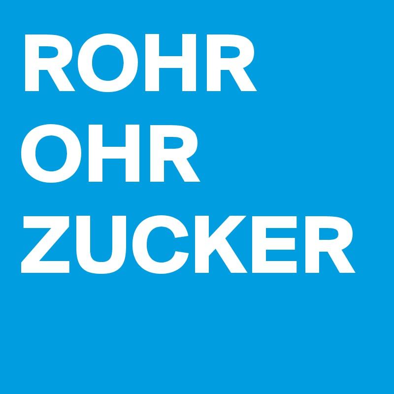 ROHR OHR ZUCKER