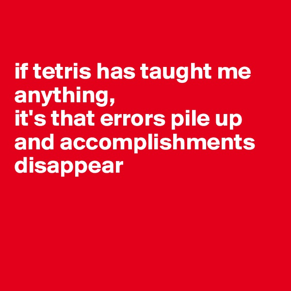 if tetris has taught me anything,  it's that errors pile up and accomplishments disappear