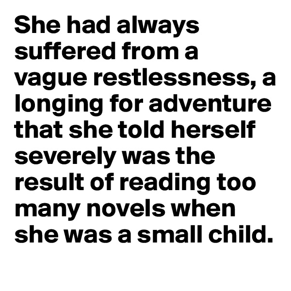 She had always suffered from a vague restlessness, a longing for adventure that she told herself severely was the result of reading too many novels when she was a small child.