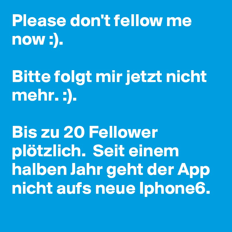 Please don't fellow me now :).  Bitte folgt mir jetzt nicht mehr. :).   Bis zu 20 Fellower plötzlich.  Seit einem halben Jahr geht der App nicht aufs neue Iphone6.