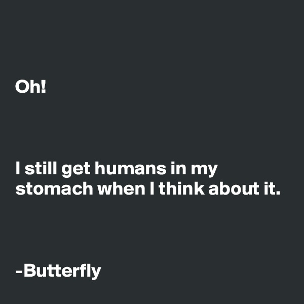 Oh!    I still get humans in my stomach when I think about it.    -Butterfly