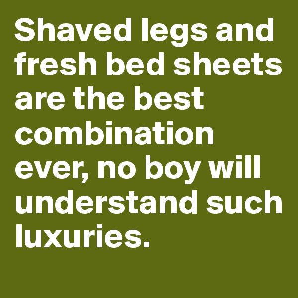 Shaved legs and fresh bed sheets are the best combination ever, no boy will understand such luxuries.