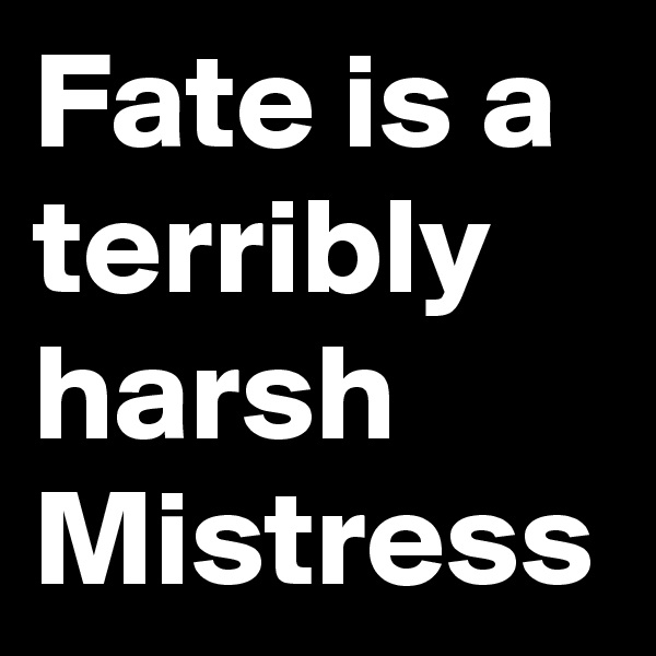 Fate is a terribly harsh Mistress
