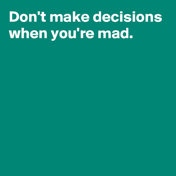Don't make decisions when you're mad.